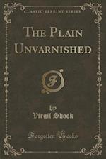 The Plain Unvarnished (Classic Reprint) af Virgil Shook