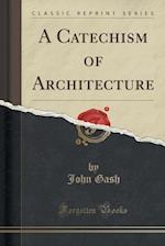 A Catechism of Architecture (Classic Reprint)