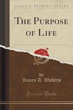 The Purpose of Life (Classic Reprint)