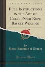 Full Instructions in the Art of Crepe Paper Rope Basket Weaving (Classic Reprint)