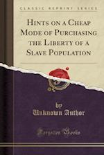 Hints on a Cheap Mode of Purchasing the Liberty of a Slave Population (Classic Reprint)