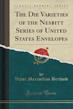 The Die Varieties of the Nesbitt Series of United States Envelopes (Classic Reprint)