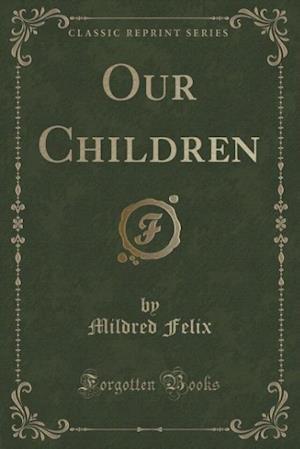 Our Children (Classic Reprint) af Mildred Felix