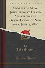 Address of M. W. John Stewart, Grand Master to the Grand Lodge of New York, June 2, 1896 (Classic Reprint)