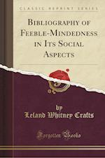 Bibliography of Feeble-Mindedness in Its Social Aspects (Classic Reprint)