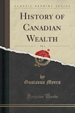 History of Canadian Wealth, Vol. 1 (Classic Reprint)