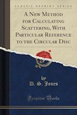 A New Method for Calculating Scattering, with Particular Reference to the Circular Disc (Classic Reprint)