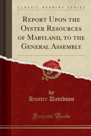Report Upon the Oyster Resources of Maryland, to the General Assembly (Classic Reprint) af Hunter Davidson
