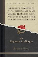 Statement in Answer to an Assertion Made by Sir William Hamilton, Bart;, Professor of Logic in the University of Edinburgh (Classic Reprint)