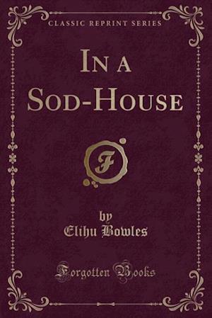 In a Sod-House (Classic Reprint) af Elihu Bowles