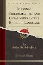 Masonic Bibliographies and Catalogues in the English Language (Classic Reprint)