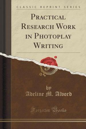 Practical Research Work in Photoplay Writing (Classic Reprint) af Adeline M. Alvord
