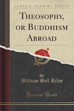 Theosophy, or Buddhism Abroad (Classic Reprint)