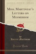 Miss. Martineau's Letters on Mesmerism (Classic Reprint)