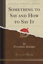 Something to Say and How to Say It (Classic Reprint)