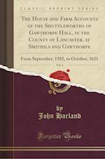 The House and Farm Accounts of the Shuttleworths of Gawthorpe Hall, in the County of Lancaster, at Smithils and Gawthorpe, Vol. 4
