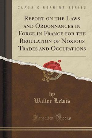 Bog, paperback Report on the Laws and Ordonnances in Force in France for the Regulation of Noxious Trades and Occupations (Classic Reprint) af Waller Lewis