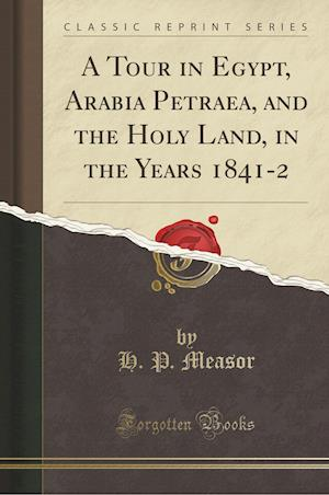 Bog, paperback A Tour in Egypt, Arabia Petraea, and the Holy Land, in the Years 1841-2 (Classic Reprint) af H. P. Measor