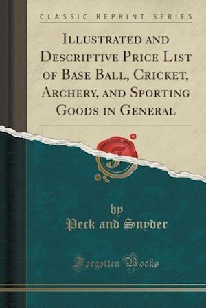 Bog, paperback Illustrated and Descriptive Price List of Base Ball, Cricket, Archery, and Sporting Goods in General (Classic Reprint) af Peck and Snyder
