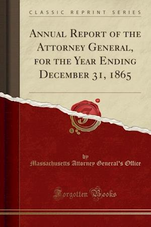 Bog, paperback Annual Report of the Attorney General, for the Year Ending December 31, 1865 (Classic Reprint) af Massachusetts Attorney General Office