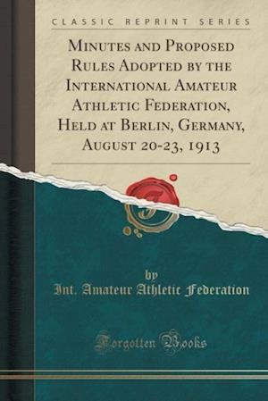 Bog, paperback Minutes and Proposed Rules Adopted by the International Amateur Athletic Federation, Held at Berlin, Germany, August 20-23, 1913 (Classic Reprint) af Int Amateur Athletic Federation