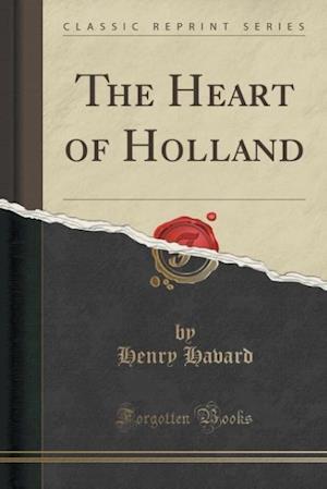 Bog, paperback The Heart of Holland (Classic Reprint) af Henry Havard