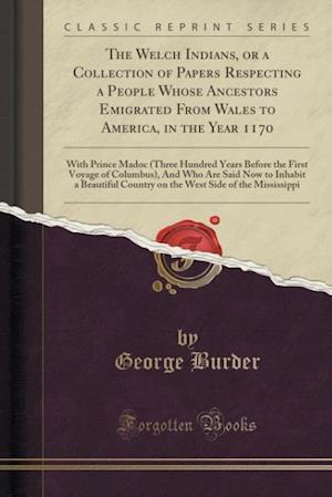 Bog, paperback The Welch Indians, or a Collection of Papers Respecting a People Whose Ancestors Emigrated from Wales to America, in the Year 1170 af George Burder