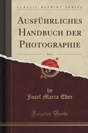 Bog, paperback Ausfuhrliches Handbuch Der Photographie, Vol. 4 (Classic Reprint) af Josef Maria Eder