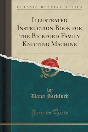 Bog, paperback Illustrated Instruction Book for the Bickford Family Knitting Machine (Classic Reprint) af Dana Bickford