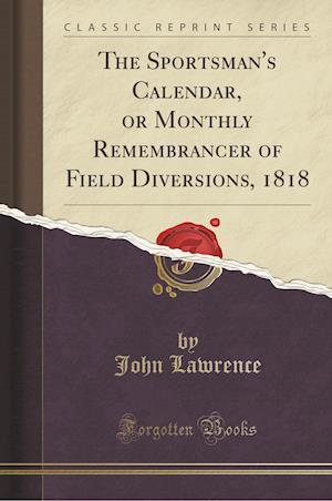 Bog, paperback The Sportsman's Calendar, or Monthly Remembrancer of Field Diversions, 1818 (Classic Reprint) af John Lawrence