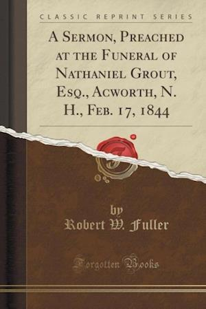 Bog, paperback A Sermon, Preached at the Funeral of Nathaniel Grout, Esq., Acworth, N. H., Feb. 17, 1844 (Classic Reprint) af Robert W. Fuller