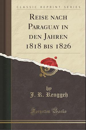 Bog, paperback Reise Nach Paraguay in Den Jahren 1818 Bis 1826 (Classic Reprint) af J. R. Renggeh