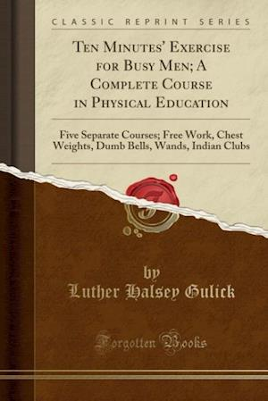 Bog, paperback Ten Minutes' Exercise for Busy Men; A Complete Course in Physical Education af Luther Halsey Gulick
