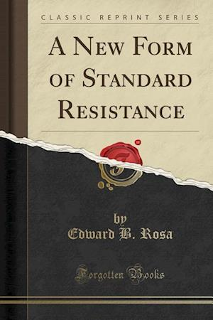 A New Form of Standard Resistance (Classic Reprint) af Edward B. Rosa