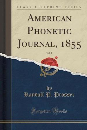 Bog, paperback American Phonetic Journal, 1855, Vol. 1 (Classic Reprint) af Randall P. Prosser
