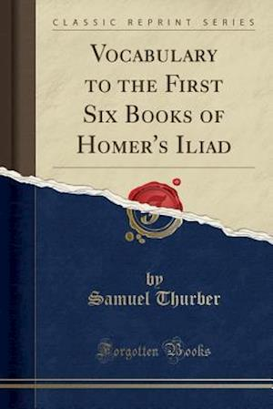 Bog, paperback Vocabulary to the First Six Books of Homer's Iliad (Classic Reprint) af Samuel Thurber