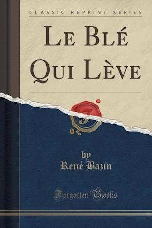 Bog, paperback Le Ble Qui Leve (Classic Reprint) af Rene Bazin
