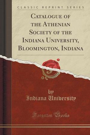 Bog, paperback Catalogue of the Athenian Society of the Indiana University, Bloomington, Indiana (Classic Reprint) af Indiana University