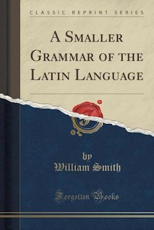 Bog, paperback A Smaller Grammar of the Latin Language (Classic Reprint) af William Smith