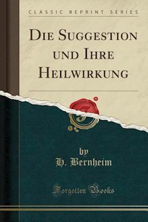 Bog, paperback Die Suggestion Und Ihre Heilwirkung (Classic Reprint) af H. Bernheim