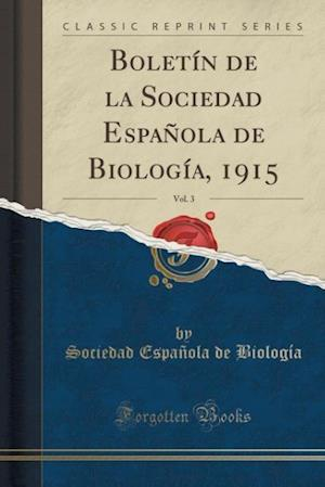 Boletin de La Sociedad Espanola de Biologia, 1915, Vol. 3 (Classic Reprint) af Sociedad Espanola De Biologia