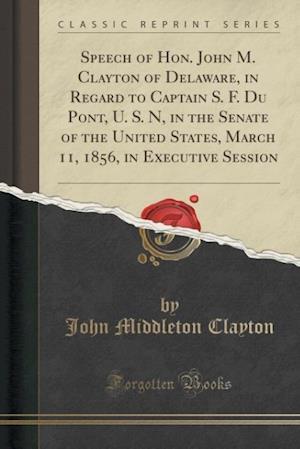 Bog, paperback Speech of Hon. John M. Clayton of Delaware, in Regard to Captain S. F. Du Pont, U. S. N, in the Senate of the United States, March 11, 1856, in Execut af John Middleton Clayton