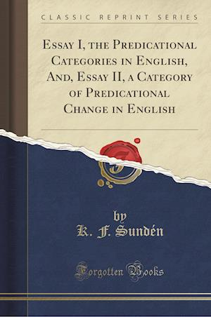 Bog, paperback Essay I, the Predicational Categories in English, And, Essay II, a Category of Predicational Change in English (Classic Reprint) af K. F. Sunden