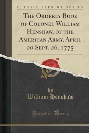 Bog, paperback The Orderly Book of Colonel William Henshaw, of the American Army, April 20 Sept. 26, 1775 (Classic Reprint) af William Henshaw