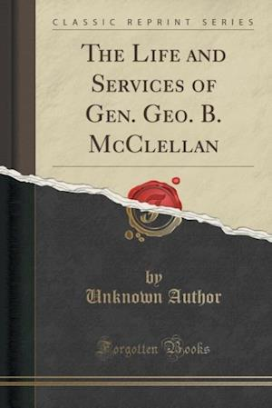Bog, paperback The Life and Services of Gen. Geo. B. McClellan (Classic Reprint) af Unknown Author