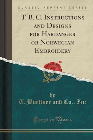 Bog, paperback T. B. C. Instructions and Designs for Hardanger or Norwegian Embroidery (Classic Reprint) af T. Buettner and Co Inc