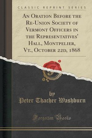 Bog, paperback An Oration Before the Re-Union Society of Vermont Officers in the Representatives' Hall, Montpelier, VT., October 22d, 1868 (Classic Reprint) af Peter Thacher Washburn