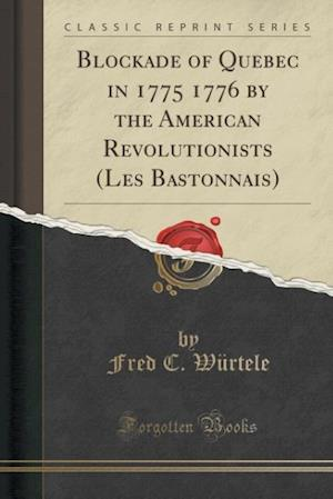 Bog, paperback Blockade of Quebec in 1775 1776 by the American Revolutionists (Les Bastonnais) (Classic Reprint) af Fred C. Wurtele