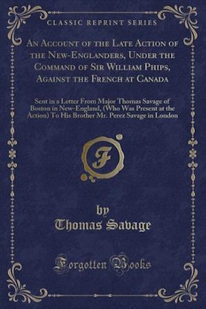 Bog, paperback An  Account of the Late Action of the New-Englanders, Under the Command of Sir William Phips, Against the French at Canada af Thomas Savage