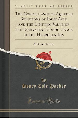 Bog, paperback The Conductance of Aqueous Solutions of Iodic Acid and the Limiting Value of the Equivalent Conductance of the Hydrogen Ion af Henry Cole Parker